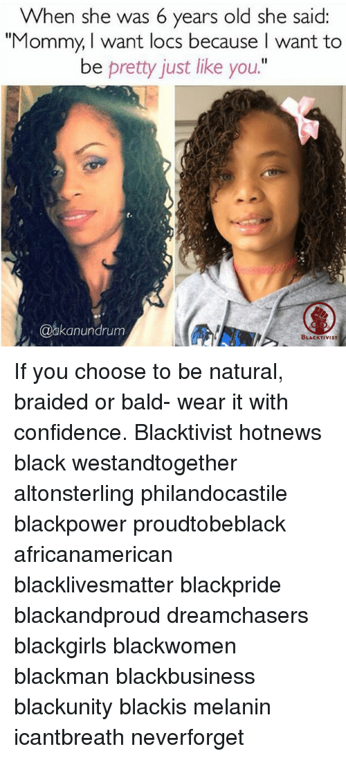 "Braids, Memes, and Dreamchasers: When she was 6 years old she said  ""Mommy, I want locs because want to  be pretty just like you.""  @akanundrum  BLACKTIVIST If you choose to be natural, braided or bald- wear it with confidence. Blacktivist hotnews black westandtogether altonsterling philandocastile blackpower proudtobeblack africanamerican blacklivesmatter blackpride blackandproud dreamchasers blackgirls blackwomen blackman blackbusiness blackunity blackis melanin icantbreath neverforget"