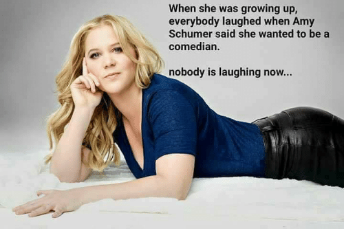 Amy Schumer, Growing Up, and Tumblr: When she was growing up,  everybody laughed when Amy  Schumer said she wanted to be a  comedian.  nobody is laughing now...