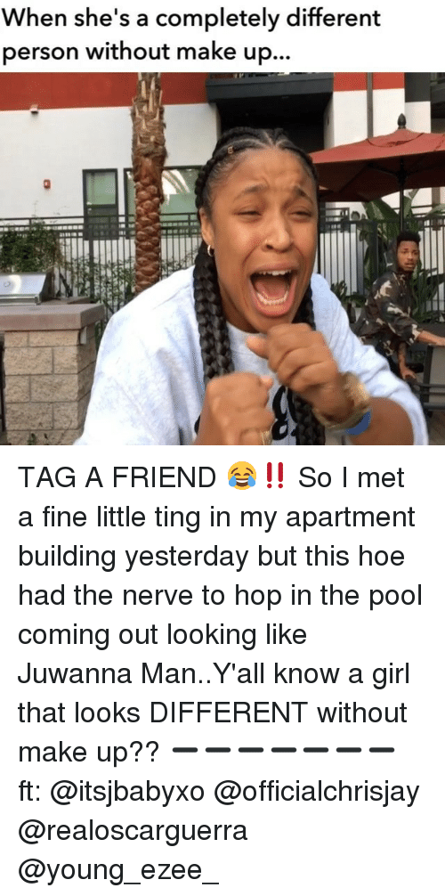 🤖: When she's a completely different  person without make up. TAG A FRIEND 😂‼️ So I met a fine little ting in my apartment building yesterday but this hoe had the nerve to hop in the pool coming out looking like Juwanna Man..Y'all know a girl that looks DIFFERENT without make up?? ➖➖➖➖➖➖➖ ft: @itsjbabyxo @officialchrisjay @realoscarguerra @young_ezee_