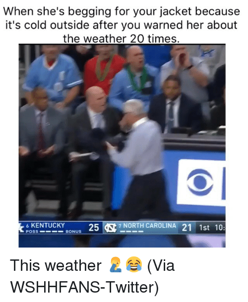 it's cold outside: When she's begging for your jacket because  it's cold outside after you warned her about  the weather 20 times.  6KENTUCKY  257 NORTH CAROLINA 21 1st 10:  POSS  BONUS This weather 🤦♂️😂 (Via WSHHFANS-Twitter)