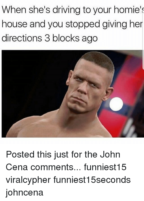 Driving, Funny, and John Cena: When she's driving to your homie's  house and you stopped giving her  directions 3 blocks ago Posted this just for the John Cena comments... funniest15 viralcypher funniest15seconds johncena