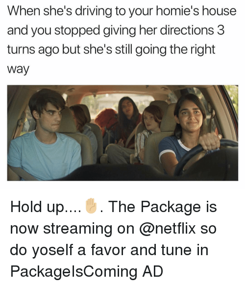 Driving, Funny, and Netflix: When she's driving to your homie's house  and you stopped giving her directions 3  turns ago but she's still going the right  way Hold up....✋🏼. The Package is now streaming on @netflix so do yoself a favor and tune in PackageIsComing AD