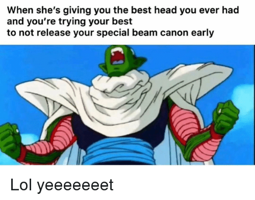 Funny, Head, and Lol: When she's giving you the best head you ever had  and you're trying your best  to not release your special beam canon early Lol yeeeeeeet