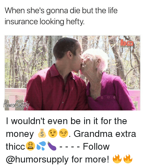 Grandma, Memes, and Life Insurance: When she's gonna die but the life  insurance looking hefty. I wouldn't even be in it for the money 💰😉😏. Grandma extra thicc😩💦🍆 - - - - Follow @humorsupply for more! 🔥🔥