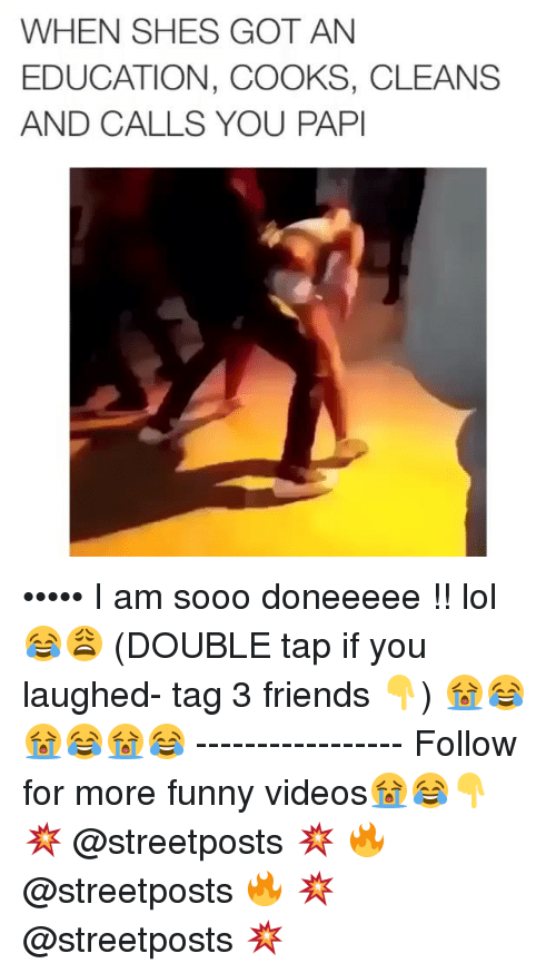 Dank Memes: WHEN SHES GOT AN  EDUCATION, COOKS, CLEANS  AND CALLS YOU PAPI ••••• I am sooo doneeeee !! lol😂😩 (DOUBLE tap if you laughed- tag 3 friends 👇) 😭😂😭😂😭😂 ----------------- Follow for more funny videos😭😂👇 💥 @streetposts 💥 🔥 @streetposts 🔥 💥 @streetposts 💥
