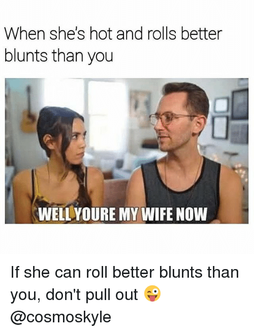 Blunts, Weed, and Marijuana: When she's hot and rolls better  blunts than you  WELL YOURE MY WIFE NOW If she can roll better blunts than you, don't pull out 😜 @cosmoskyle