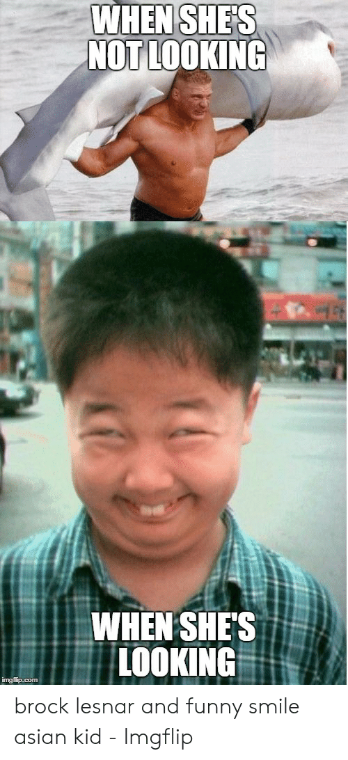 Funny Asian Memes: WHEN SHE'S  NOT LOOKING  WHEN SHE'S  LOOKING  imgflip.com brock lesnar and funny smile asian kid - Imgflip