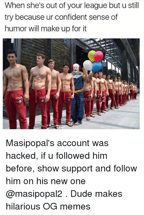 Dude, Funny, and Memes: When she's out of your league but u stil  try because ur confident sense of  humor will make up for it  @Mas  al Masipopal's account was hacked, if u followed him before, show support and follow him on his new one @masipopal2 . Dude makes hilarious OG memes