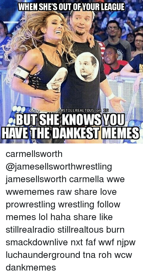 Memes, Wcw, and 🤖: WHEN SHE'S OUT OFYOUR LEAGUE  DSTILLREALTOUS (on  IG  BUT SHE KNOWSYOU  HAVE THE DANKEST MEMES carmellsworth @jamesellsworthwrestling jamesellsworth carmella wwe wwememes raw share love prowrestling wrestling follow memes lol haha share like stillrealradio stillrealtous burn smackdownlive nxt faf wwf njpw luchaunderground tna roh wcw dankmemes