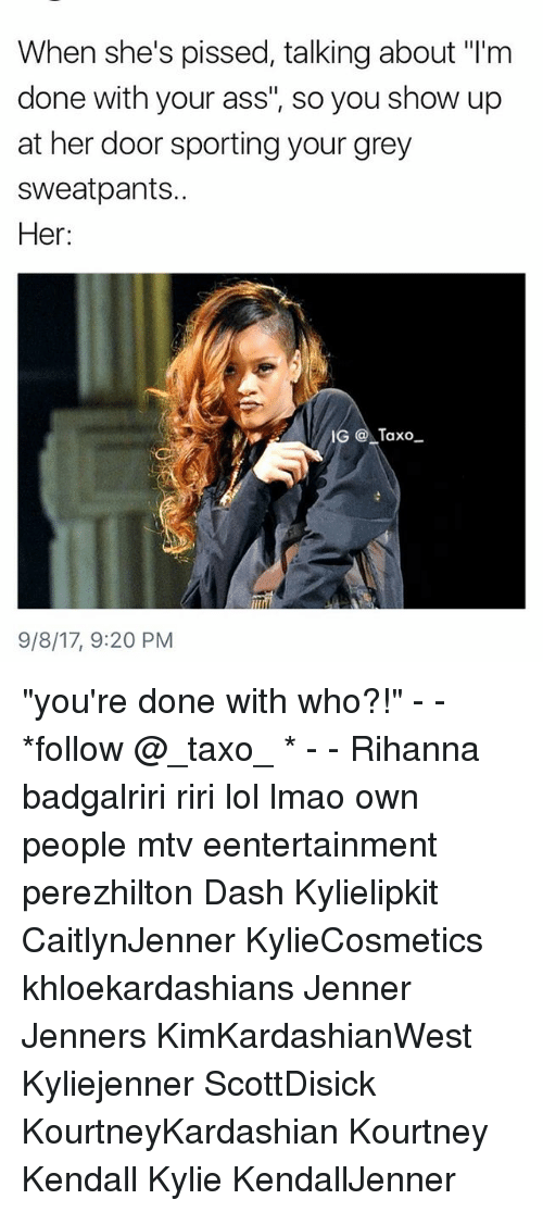 "Ass, Lmao, and Lol: When she's pissed, talking about ""I'm  done with your ass"", so you show up  at her door sporting your grey  sweatpants..  Her:  IG Taxo  9/8/17, 9:20 PM ""you're done with who?!"" - - *follow @_taxo_ * - - Rihanna badgalriri riri lol lmao own people mtv eentertainment perezhilton Dash Kylielipkit CaitlynJenner KylieCosmetics khloekardashians Jenner Jenners KimKardashianWest Kyliejenner ScottDisick KourtneyKardashian Kourtney Kendall Kylie KendallJenner"