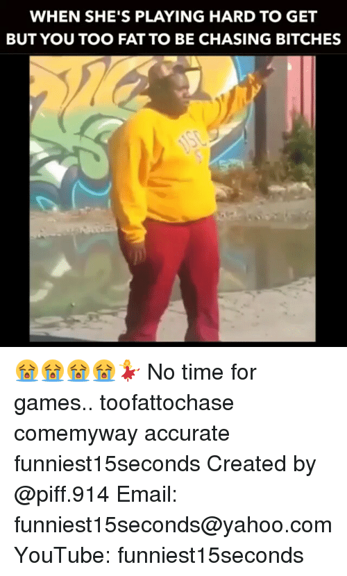 Bitch, Funny, and Chase: WHEN SHE'S PLAYING HARD TO GET  BUT YOU TOO FAT TO BE CHASING BITCHES 😭😭😭😭💃 No time for games.. toofattochase comemyway accurate funniest15seconds Created by @piff.914 Email: funniest15seconds@yahoo.com YouTube: funniest15seconds