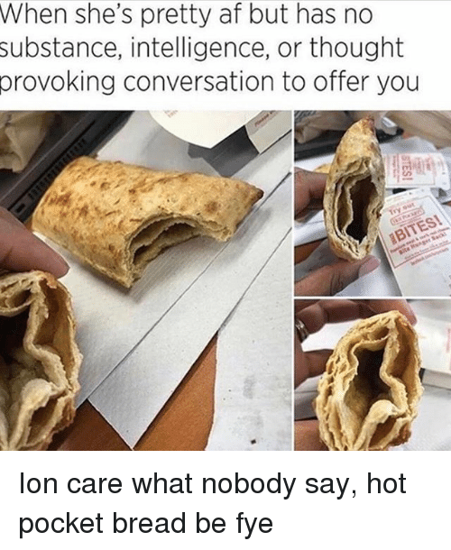 Af, Fye, and Hot Pockets: When she's pretty af but has no  substance,  intelligence, or thought  conversation to offer you  provoking Ion care what nobody say, hot pocket bread be fye