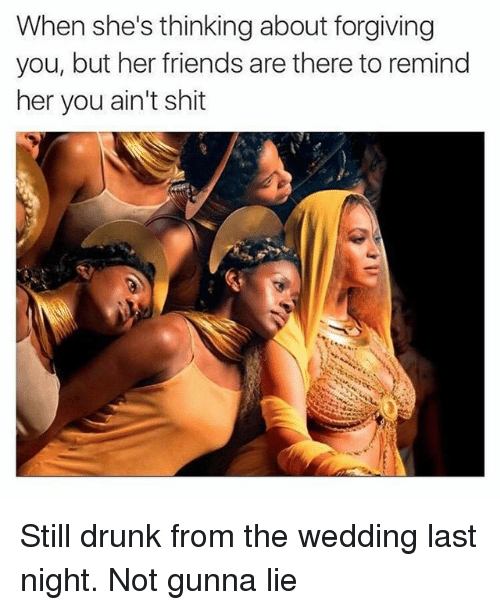 Drunk, Friends, and Shit: When she's thinking about forgiving  you, but her friends are there to remind  her you ain't shit Still drunk from the wedding last night. Not gunna lie