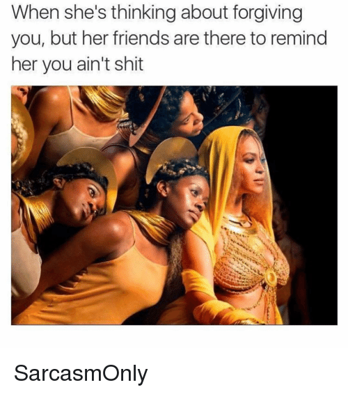Friends, Funny, and Memes: When she's thinking about forgiving  you, but her friends are there to remind  her you ain't shit SarcasmOnly