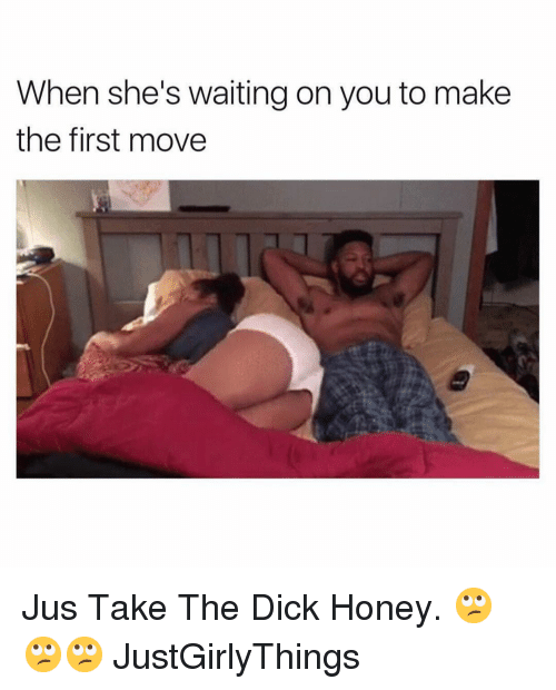 Justgirlythings: When she's waiting on you to make  the first move Jus Take The Dick Honey. 🙄🙄🙄 JustGirlyThings
