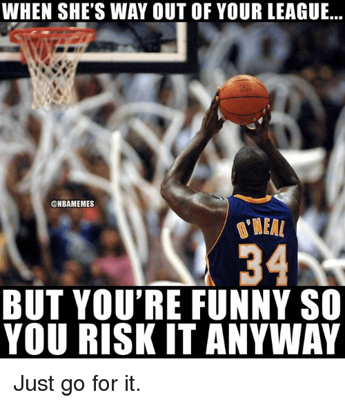 Funny, Nba, and League: WHEN SHE'S WAY OUT OF YOUR LEAGUE...  @NBAMEMES  34  BUT YOU'RE FUNNY SO  YOU RISK IT ANYWAY Just go for it.