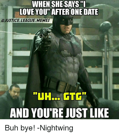 """buh bye: WHEN SHESAYS """"L  LOVE YOU"""" AFTER ONE DATE  JUSTICE. LEAGUE, MEMES  AND YOU'RE JUST LIKE Buh bye! -Nightwing"""