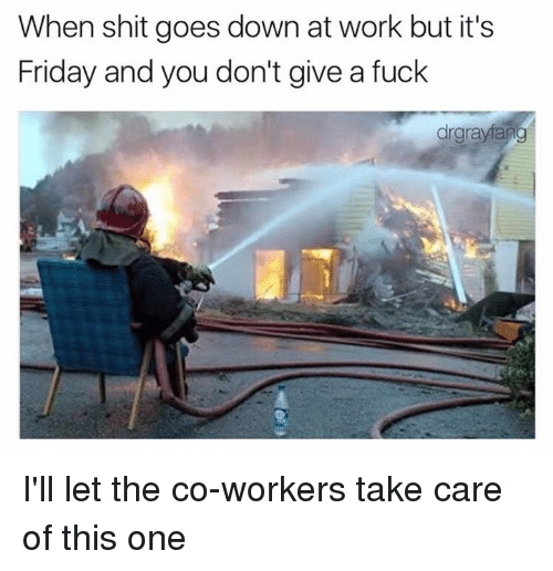 Friday, It's Friday, and Memes: When shit goes down at work but it's  Friday and you don't give a fuck  drgrayfang I'll let the co-workers take care of this one