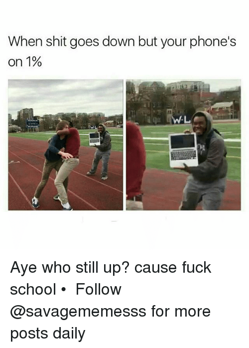 Memes, School, and Shit: When shit goes down but your phone's  on 1% Aye who still up? cause fuck school • ➫➫ Follow @savagememesss for more posts daily