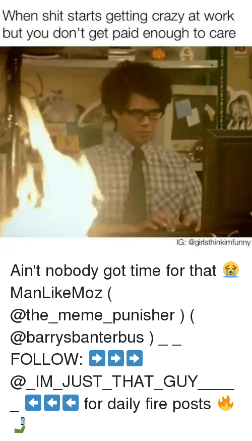 Crazy, Fire, and Meme: When shit starts getting crazy at work  but you don't get paid enough to care  IG: @girl sthinkimfunny Ain't nobody got time for that 😭 ManLikeMoz ( @the_meme_punisher ) ( @barrysbanterbus ) _ _ FOLLOW: ➡➡➡@_IM_JUST_THAT_GUY_____ ⬅⬅⬅ for daily fire posts 🔥🤳🏼
