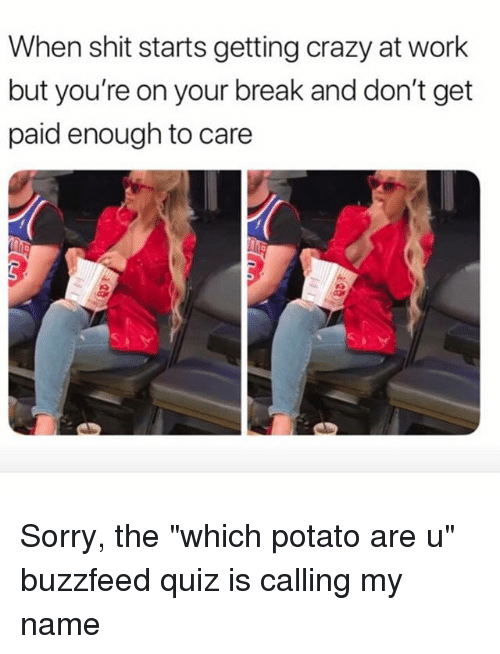 """Crazy, Shit, and Sorry: When shit starts getting crazy at work  but you're on your break and don't get  paid enough to care Sorry, the """"which potato are u"""" buzzfeed quiz is calling my name"""