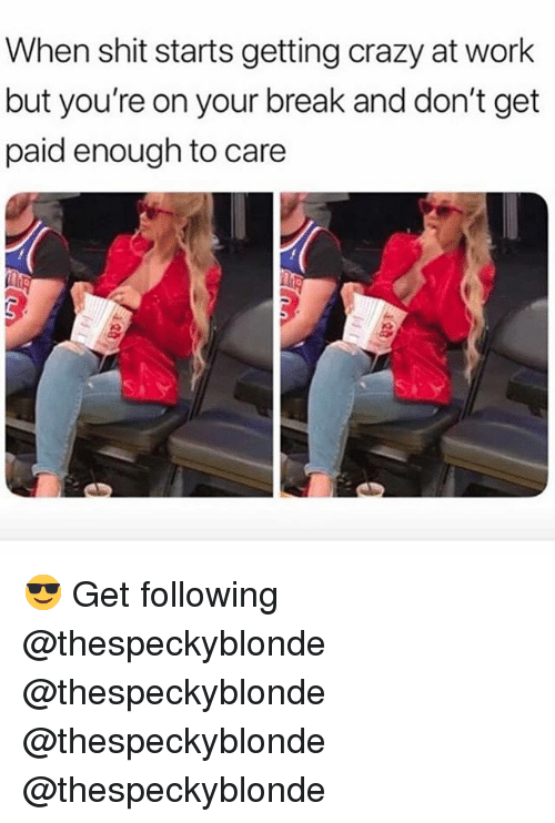 Crazy, Memes, and Shit: When shit starts getting crazy at work  but you're on your break and don't get  paid enough to care 😎 Get following @thespeckyblonde @thespeckyblonde @thespeckyblonde @thespeckyblonde