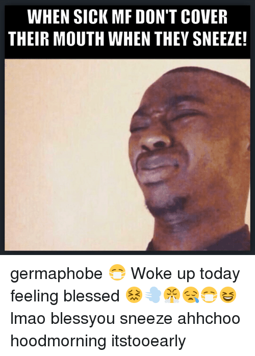 Memes, 🤖, and Sneezing: WHEN SICK MF DON'T COVER  THEIR MOUTH WHEN THEY SNEEZE! germaphobe 😷 Woke up today feeling blessed 😖💨😤😪😷😆 lmao blessyou sneeze ahhchoo hoodmorning itstooearly