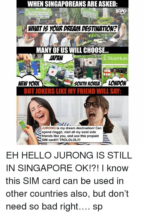 Bad, Friends, and Hello: WHEN SINGAPOREANS ARE ASKED:  SGAG  UO  TRAVEL Happy  WHAT IS YOUR DREAM DESTINATION?  MANY OF US WILL CHOOSE..  JAPAN  StarHub  NEW YORK  SOUTH KOREA)(-LONDON  BUT IOKERS LIKE MY FRIEND WILL SAY  prepald  SIM  Ehhh!  JURONG is my dream destination! Can  spend ringgit, visit all my west side  friends like you, and use this prepaid  SIM card!!! TROLOLOL!!! EH HELLO JURONG IS STILL IN SINGAPORE OK!?! I know this SIM card <link in bio> can be used in other countries also, but don't need so bad right…. sp