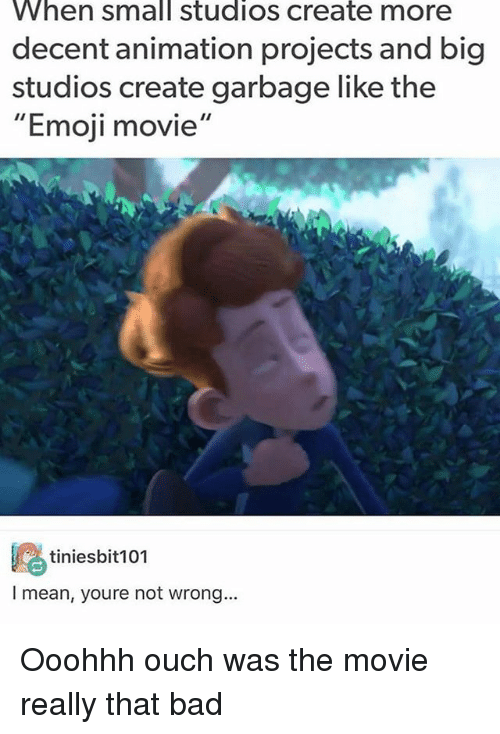 "Bad, Emoji, and Memes: When small studios create more  decent animation projects and big  studios create garbage like the  ""Emoji movie""  鸥tiniesbit101  I mean, youre not wrong... Ooohhh ouch was the movie really that bad"