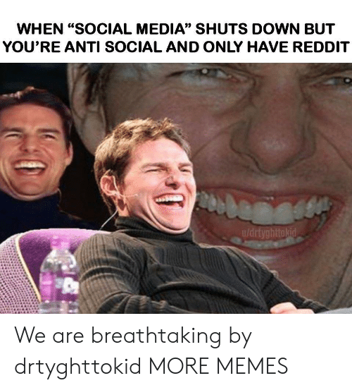 """Anti Social: WHEN """"SOCIAL MEDIA"""" SHUTS DOWN BUT  YOU'RE ANTI SOCIAL AND ONLY HAVE REDDIT  u/drtyghttokid We are breathtaking by drtyghttokid MORE MEMES"""