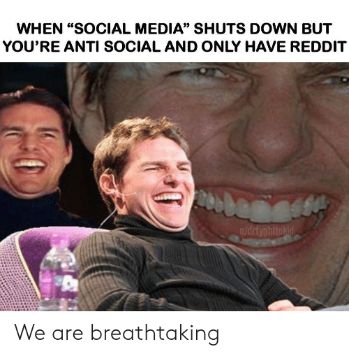 """Anti Social: WHEN """"SOCIAL MEDIA"""" SHUTS DOWN BUT  YOU'RE ANTI SOCIAL AND ONLY HAVE REDDIT  u/drtyghttokid We are breathtaking"""