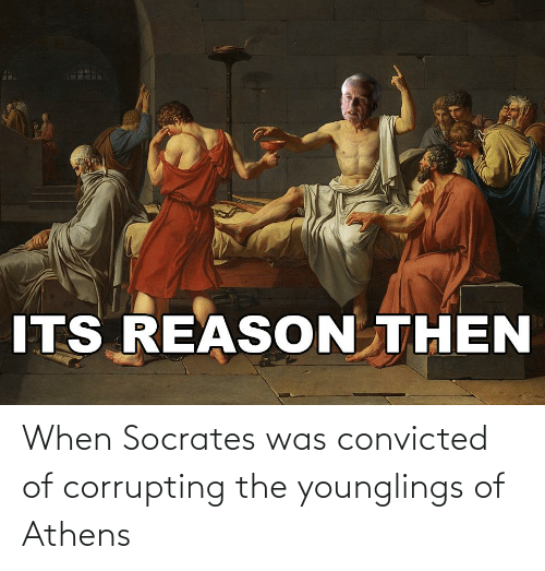 History, Convicted, and Socrates: When Socrates was convicted of corrupting the younglings of Athens