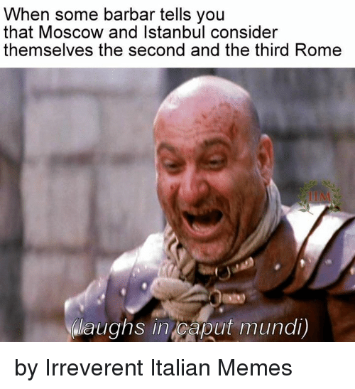 Italian Memes: When some barbar tells you  that Moscow and Istanbul consider  themselves the second and the third Rome  NWaughs in Caput mundi) by Irreverent Italian Memes