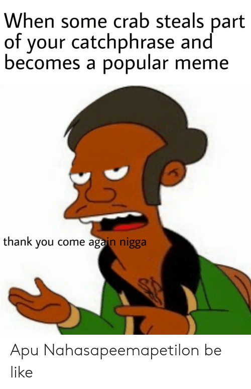 Meme Thank You: When some crab steals part  of your catchphrase and  becomes a popular meme  thank you come again nigga Apu Nahasapeemapetilon be like