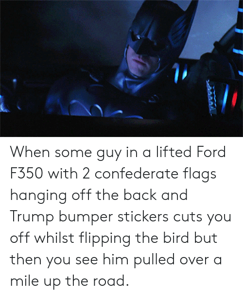 flipping the bird: When some guy in a lifted Ford F350 with 2 confederate flags hanging off the back and Trump bumper stickers cuts you off whilst flipping the bird but then you see him pulled over a mile up the road.