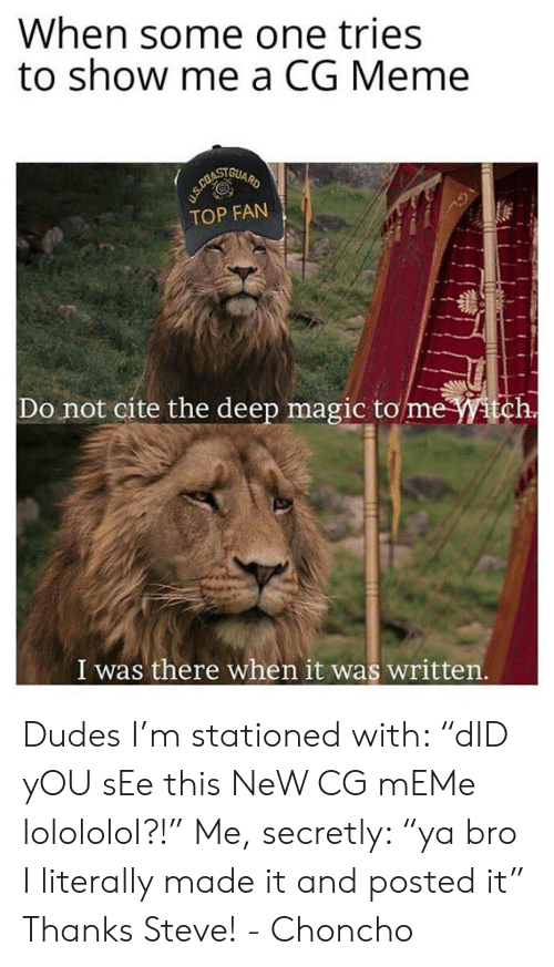 """meme top: When some one tries  to show me a CG Meme  TOP FAN  Do not cite the deep magic to mewitch  I was there when it was written Dudes I'm stationed with: """"dID yOU sEe this NeW CG mEMe lolololol?!""""  Me, secretly: """"ya bro I literally made it and posted it""""  Thanks Steve! - Choncho"""