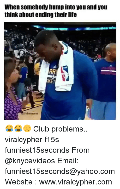 Club, Funny, and Life: When somebody bump into you and you  think about ending their life  RRI  KET  Sabamemes 😂😂😒 Club problems.. viralcypher f15s funniest15seconds From @knycevideos Email: funniest15seconds@yahoo.com Website : www.viralcypher.com