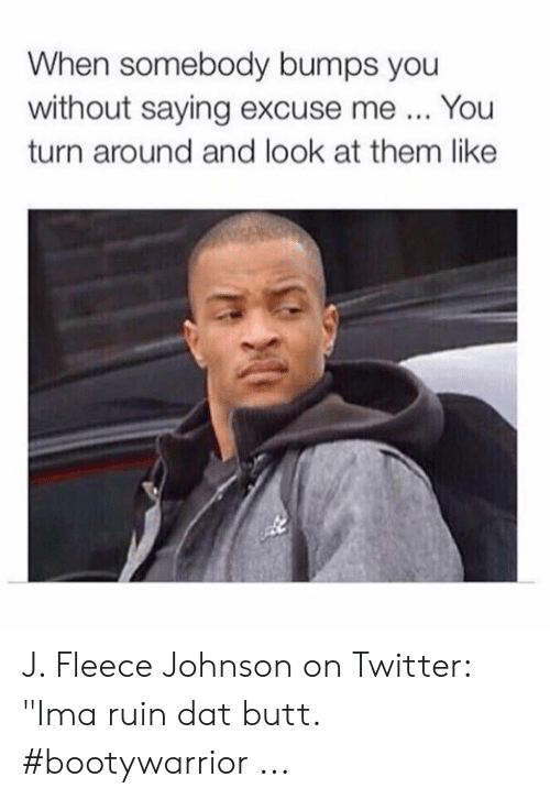 """fleece johnson: When somebody bumps you  without saying excuse me  You  turn around and look at them like J. Fleece Johnson on Twitter: """"Ima ruin dat butt. #bootywarrior ..."""