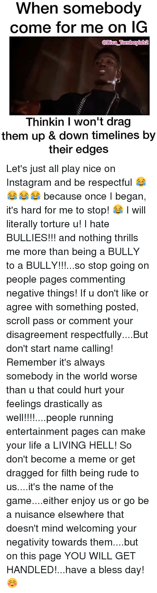 Having A Blessed Day: When somebody  come for me on G  @Diva Tomboysh2  Thinkin I won't drag  them up & down timelines by  their edges Let's just all play nice on Instagram and be respectful 😂😂😂😂 because once I began, it's hard for me to stop! 😂 I will literally torture u! I hate BULLIES!!! and nothing thrills me more than being a BULLY to a BULLY!!!...so stop going on people pages commenting negative things! If u don't like or agree with something posted, scroll pass or comment your disagreement respectfully....But don't start name calling! Remember it's always somebody in the world worse than u that could hurt your feelings drastically as well!!!!....people running entertainment pages can make your life a LIVING HELL! So don't become a meme or get dragged for filth being rude to us....it's the name of the game....either enjoy us or go be a nuisance elsewhere that doesn't mind welcoming your negativity towards them....but on this page YOU WILL GET HANDLED!...have a bless day! ☺️
