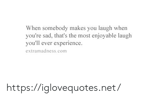 You Laugh: When somebody makes you laugh when  you're sad, that's the most enjoyable laugh  you'll ever experience  extramadness.com https://iglovequotes.net/