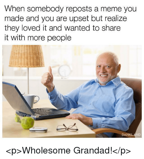 grandad: When somebody reposts a meme you  made and you are upset but realize  they loved it and wanted to share  it with more people <p>Wholesome Grandad!</p>