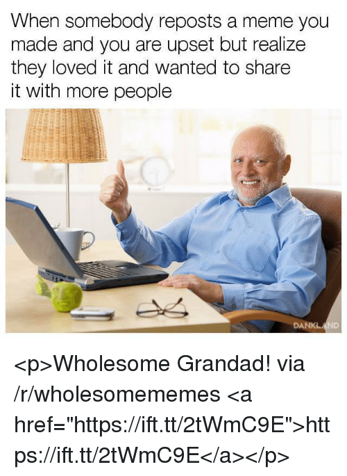 """grandad: When somebody reposts a meme you  made and you are upset but realize  they loved it and wanted to share  it with more people <p>Wholesome Grandad! via /r/wholesomememes <a href=""""https://ift.tt/2tWmC9E"""">https://ift.tt/2tWmC9E</a></p>"""