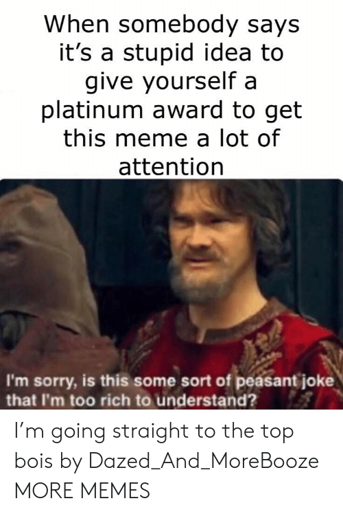 platinum: When somebody says  it's a stupid idea to  give yourself a  platinum award to get  this meme a lot of  attention  I'm sorry, is this some sort of peasant joke  that I'm too rich to understand? I'm going straight to the top bois by Dazed_And_MoreBooze MORE MEMES