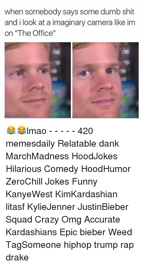 """Drake, Dumb, and Memes: when somebody says some dumb shit  and i look at a imaginary camera like im  on """"The Office"""" 😂😂lmao - - - - - 420 memesdaily Relatable dank MarchMadness HoodJokes Hilarious Comedy HoodHumor ZeroChill Jokes Funny KanyeWest KimKardashian litasf KylieJenner JustinBieber Squad Crazy Omg Accurate Kardashians Epic bieber Weed TagSomeone hiphop trump rap drake"""