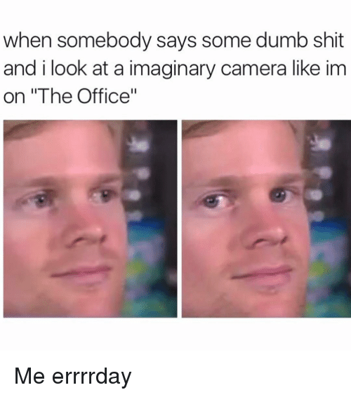 """Offical: when somebody says some dumb shit  and i look at a imaginary camera like im  on """"The Office"""" Me errrrday"""