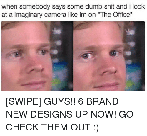 """Dumb, Memes, and Shit: when somebody says some dumb shit and i look  at a imaginary camera like im on """"The Office"""" [SWIPE] GUYS!! 6 BRAND NEW DESIGNS UP NOW! GO CHECK THEM OUT :)"""