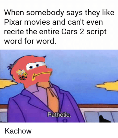 cars: When somebody says they like  Pixar movies and can't even  recite the entire Cars 2 script  word for word.  Pathetic <p>Kachow</p>