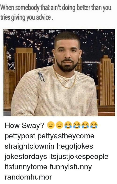 Advice, Memes, and How Sway: When somebody that ain't doing betterthan you  tries giving you advice How Sway? 😑😑😂😂😂😂 pettypost pettyastheycome straightclownin hegotjokes jokesfordays itsjustjokespeople itsfunnytome funnyisfunny randomhumor