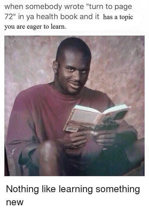 """Dank Memes: when somebody wrote """"turn to page  72"""" in ya health book and it has a topic  you are eager to learn Nothing like learning something new"""