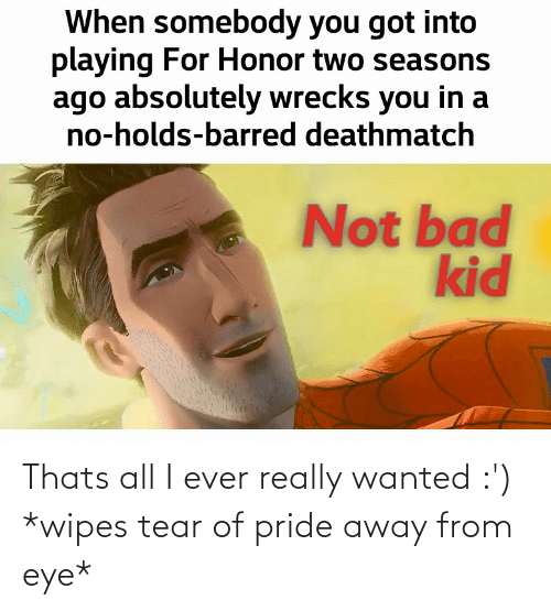 wipes tear: When somebody you got into  playing For Honor two seasons  ago absolutely wrecks you in a  no-holds-barred deathmatch  Not bad  kid Thats all I ever really wanted :') *wipes tear of pride away from eye*
